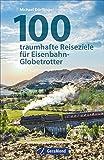 Eisenbahn-Reiseziele: 100 traumhafte Reiseziele für Eisenbahn-Globetrotter. Reisetipps für Bahnfans. Eisenbahnerziele weltweit. Eisenbahnmuseen und berühmte Züge und Strecken. - Michael Dörflinger