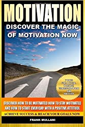 Motivation - Discover the Magic of Motivation: Discover how to be motivated, how to stay motivated and how to start everyday with a positive attitude: ... 1 (positive thinking and motivational books)