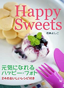 Happy Sweets Happy Photos with 24 Recipes (Japanese Edition) di [Yoshiko Wakabayashi]