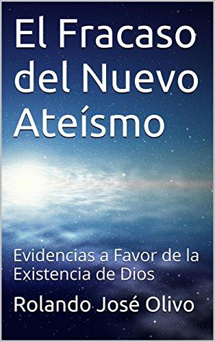 El Fracaso del Nuevo Ateísmo: Evidencias a Favor de la Existencia de Dios por Rolando José Olivo