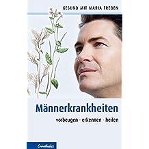 Männerkrankheiten: Vorbeugen - erkennen - heilen (Gesund mit Maria Treben)