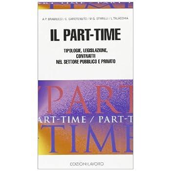 Il Part-Time. Tipologie, Legislazione, Contratti Nel Settore Pubblico E Privato