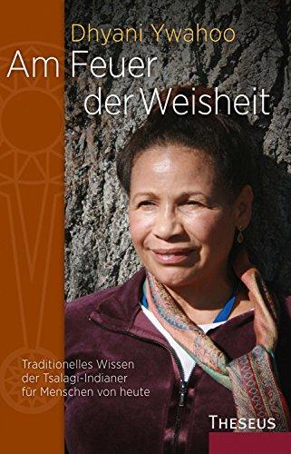 Am Feuer der Weisheit: Traditionelles Wissen der Tsalagi-Indianer für Menschen von heute