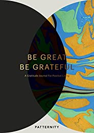Be Great, Be Grateful: A Gratitude Journal for Positive Living