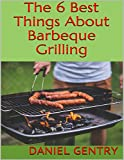 The 6 Best Things About Barbeque Grilling