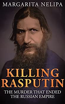 KILLING RASPUTIN: The Murder That Ended The Russian Empire (English Edition) von [Nelipa, Margarita]