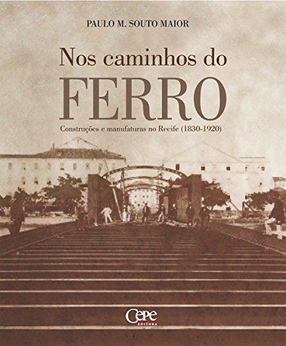 Nos caminhos do ferro: Construções e manufaturas no Recife (1830-1920) (Portuguese Edition) por Paulo Martin Souto Maior
