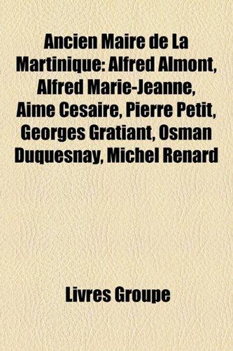 Ancien Maire de La Martinique: Alfred Almont, Alfred Marie-Jeanne, Aim Csaire, Pierre Petit, Georges Gratiant, Osman Duquesnay, Michel Renard
