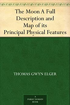 The Moon A Full Description and Map of its Principal Physical Features by [Elger, Thomas Gwyn]