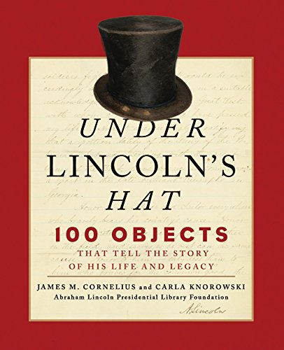 Under Lincoln's Hat: The Story of the Man and His Presidency Told through 100 (Lincoln Hat)