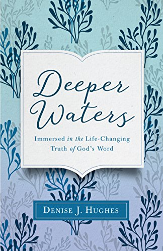 Deeper Waters: Immersed in the Life-Changing Truth of God's Word by [Hughes, Denise J.]