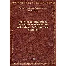 Répertoire de la législatio du notariat, par M. le Bon Favard de Langlade,... 2e édition. Tome 2,Edi