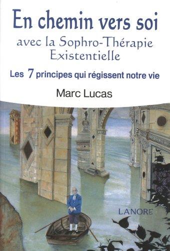 En chemin vers soi : Avec la Sophro-Thérapie Existentielle. Les 7 principes qui régissent notre vie par Marc Lucas