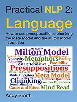 Practical NLP 2: Language: How to use presuppositions, chunking, the Meta Model and the Milton Model in practice by [Smith, Andy]