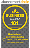 Business For Kids: for beginners - How to teach Entrepreneurship to your Children - Small Business Ideas for Kids (How to Start a Business for Kids - Business ... - Kids business 101) (English Edition)