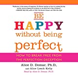Be Happy Without Being Perfect: How to Break Free from the Perfection Deception
