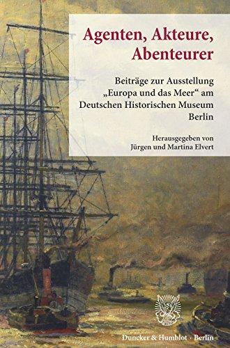 """Agenten, Akteure, Abenteurer.: Beiträge zur Ausstellung \""""Europa und das Meer\"""" am Deutschen Historischen Museum Berlin."""