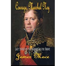 Courage, Marshal Ney: Last Stand of the Bravest of the Brave by James Mace (2014-07-06)