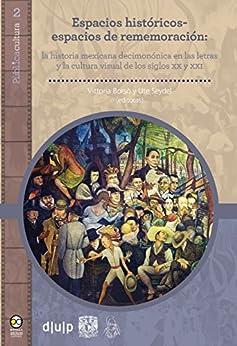 PDF Descargar Espacios históricos-espacios de rememoración:: la historia mexicana decimonónica en las letras y la cultura visual de los siglos XX y XXI