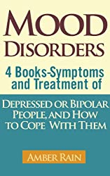 Mood Disorders: 4 Mood Disorders Books-Symptoms And Treatment of Depressed or Bipolar People and How to Cope With Them (Mood Disorders, Depression Signs, Anxiety Symptoms, Bipolar People Book 5)