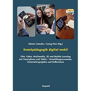 Kunstpädagogik digital mobil: Film, Video, Multimedia, 3D und Mobile Learning mit Smartphone und Tablet - Vermittlungsszenarien, Unterrichtsprojekte und Reflexionen