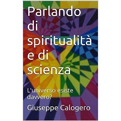 Parlando Di Spiritualità E Di Scienza: L'universo Esiste Davvero? (Filosofia Dell'esistenza Vol. 3)