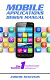 Mobile Applications Design Manual: The Number One Manual to Creating and Designing Your Amazing Mobile Applications (iOS, Android, Mobile Apps, Software, Programming) (English Edition)