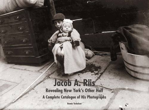 Jacob A. Riis: Revealing New York's Other Half: A Complete Catalogue of His Photographs by Bonnie Yochelson (2015-10-27)