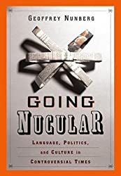 Going Nucular: Language, Politics and Culture in Confrontational Times by Geoffrey Nunberg (2004-05-31)