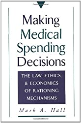 Making Medical Spending Decisions: The Law, Ethics & Economics of Rationing Mechanisms: The Law, Ethics and Economics of Rationing Mechanisms