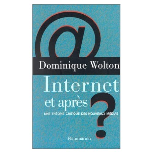 Internet, et après ?. Une théorie critique des nouveaux médias de Dominique Wolton ( 12 mars 1999 )