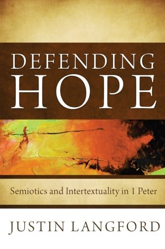 Defending Hope: Semiotics and Intertextuality in 1 Peter by Justin Langford (2013-02-01)