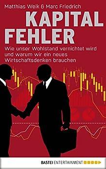 Kapitalfehler: Wie unser Wohlstand vernichtet wird und warum wir ein neues Wirtschaftsdenken brauchen (German Edition) by [Weik, Matthias, Friedrich, Marc]