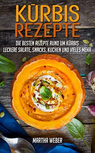 Kürbisrezepte: Die besten Rezepte rund um Kürbis. Leckere Salate, Snacks, Kuchen und vieles mehr. (Halloween Desserts Einfache Rezepte)