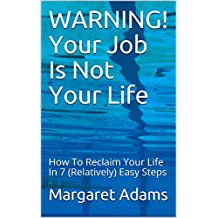 WARNING! Your Job Is Not Your Life: How To Reclaim Your Life In 7 (Relatively) Easy Steps