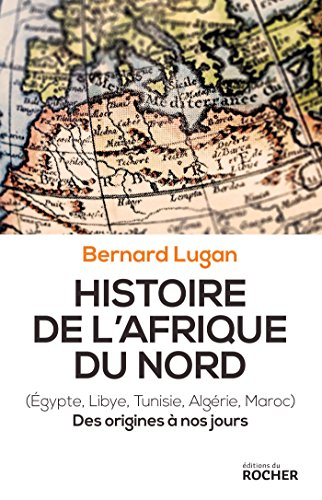 Histoire de l'Afrique du Nord: Egypte, Libye, Tunisie, Algrie, Maroc. Des origines  nos jours