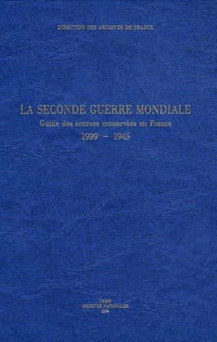 La Seconde Guerre mondiale. Guide des sources conservées en France, 1939 - 1945 par Brigitte Blanc