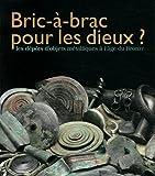 Bric-à-brac pour les dieux ? : Les dépôts d'objets métalliques à l'âge du Bronze...