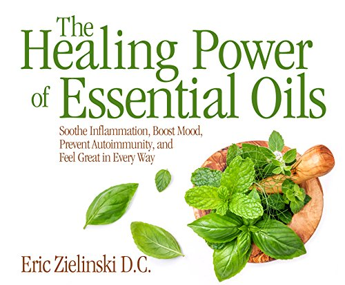 The Healing Power of Essential Oils: Soothe Inflammation, Boost Mood, Prevent Autoimmunity, and Feel Great in Every Way - Aromatherapie Energy-boost