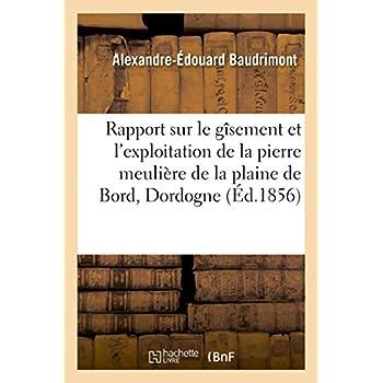 Rapport sur le gîsement et l'exploitation de la pierre meulière de la plaine de Bord, Dordogne: fait sur la demande de M. de Saint-Ours, maître de forges à Sarlat