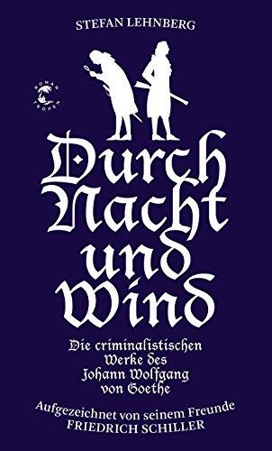 Durch Nacht und Wind: Die criminalistischen Werke des Johann Wolfgang von Goethe. Aufgezeichnet von seinem Freunde Friedrich Schiller