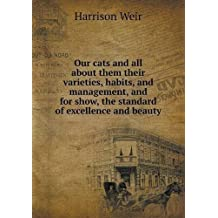 Our cats and all about them their varieties, habits, and management, and for show, the standard of excellence and beauty by Harrison Weir (2015-02-17)