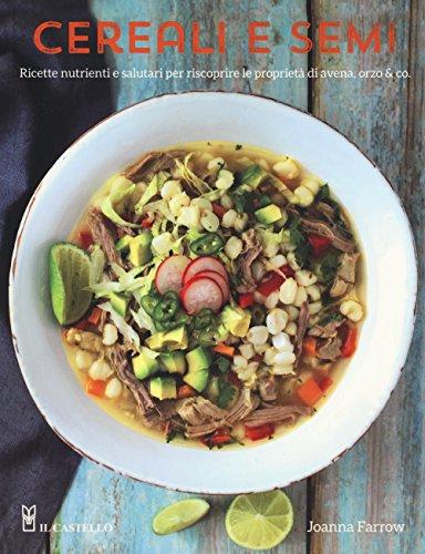 Cereali e semi. Ricette nutrienti e salutari per riscoprire le proprietà di avena, orzo & co.