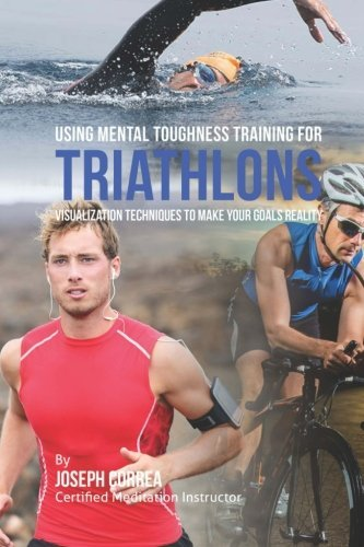 Using Mental Toughness Training for Triathlons: Visualization Techniques to Make Your Goals Reality by Joseph Correa (Certified Meditation Instructor) (2015-05-18)