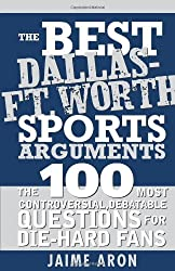 The Best Dallas - Fort Worth Sports Arguments: The 100 Most Controversial, Debatable Questions for Die-Hard Fans (Best Sports Arguments) by Jaime Aron (2007-10-01)
