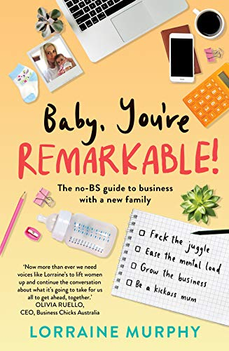 Baby, Youre Remarkable: The no-BS guide to business with a new ...