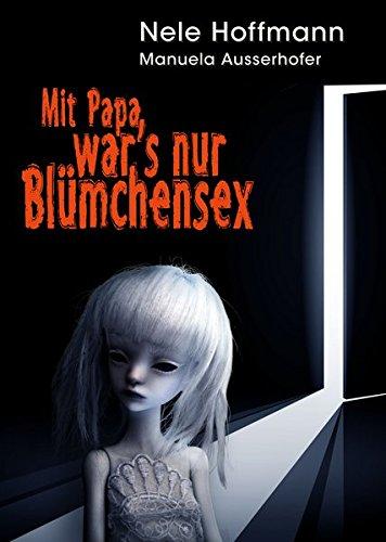 Preisvergleich Produktbild Mit Papa war's nur Blümchensex: Das Leben mit Papa als Liebhaber und mein Absturz in die Hölle
