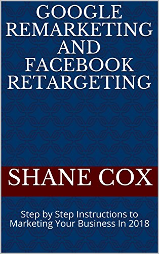 Google Remarketing and Facebook Retargeting: Step by Step Instructions to Marketing Your Business In 2018 (English Edition)