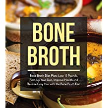 Bone Broth : Bone Broth Diet Plan: Lose 15 Pounds, Firm Up Your Skin, Improve Health and Reverse Grey Hair with the Bone Broth Diet (Bone Broth, Bone Broth Diet, Bone Broth Recipes) (English Edition)