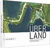ÜBER LAND 2: Einzigartige Luftbildaufnahmen unserer Heimat fotografiert von Ulrich Wagner